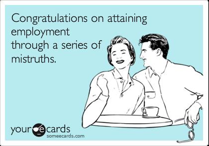 Congratulations on attaining employmentthrough a series ofmistruths.