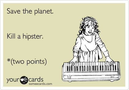 Save the planet.   Kill a hipster.   *%28two points%29
