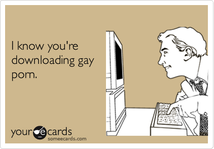 I know you're downloading gayporn.
