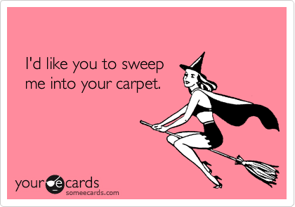 I'd like you to sweep  me into your carpet.