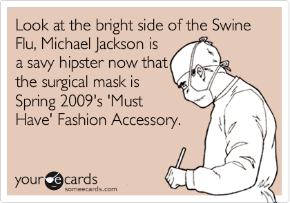 Look at the bright side of the Swine Flu, Michael Jackson is 