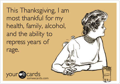 This Thanksgiving, I ammost thankful for myhealth, family, alcohol,and the ability torepress years ofrage.