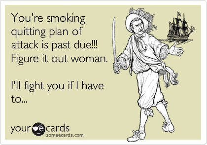 You're smokingquitting plan ofattack is past due!!!Figure it out woman.I'll fight you if I haveto...
