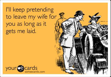 I'll keep pretendingto leave my wife foryou as long as itgets me laid.