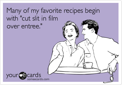 """Many of my favorite recipes begin with """"cut slit in filmover entree."""""""