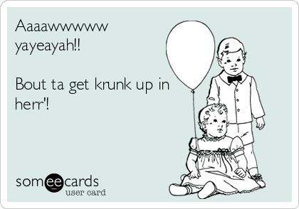 Aaaawwwww  yayeayah!!  Bout ta get krunk up in herr'!