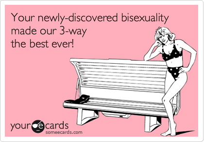 Your newly-discovered bisexuality made our 3-way the best ever!