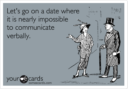 Let's go on a date where it is nearly impossible to communicate verbally.