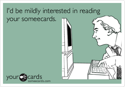 I'd be mildly interested in reading your someecards.