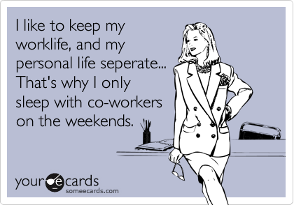 I like to keep my worklife, and my personal life seperate... That's why I only sleep with co-workers on the weekends.