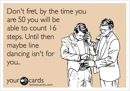 Don't fret, by the time you are 50 you will be able to count 16 steps. Until then maybe line dancing isn't for you..