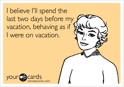 I Believe Ill Spend The Last Two Days Before My Vacation Behaving As