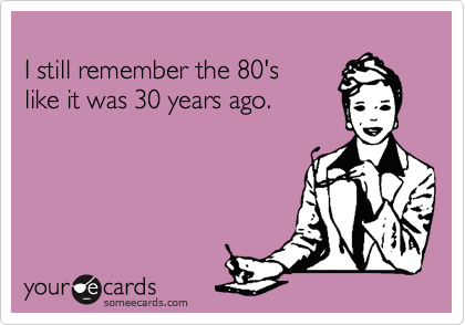 I still remember the 80's 