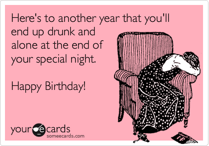 Here's to another year that you'llend up drunk and  alone at the end of  your special night.Happy Birthday!