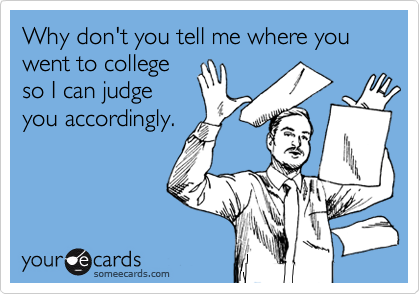 Why don't you tell me where you went to collegeso I can judgeyou accordingly.