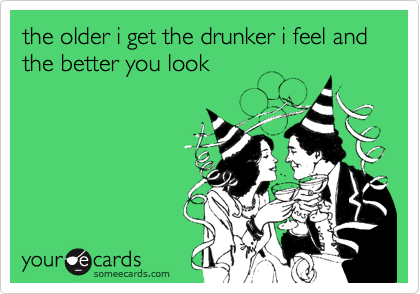 the older i get the drunker i feel and the better you look