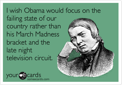 I wish Obama would focus on the failing state of ourcountry rather thanhis March Madnessbracket and thelate nighttelevision circuit.