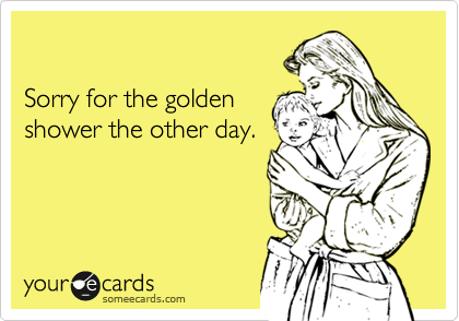 Sorry for the golden shower the other day.