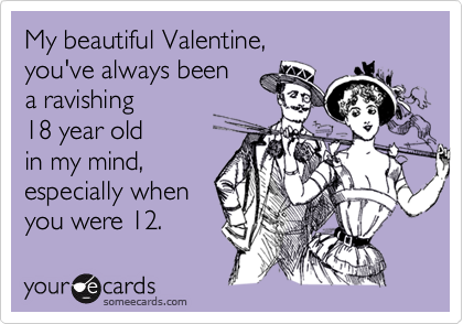 My beautiful Valentine, you've always been a ravishing 18 year old in my mind,especially when you were 12.