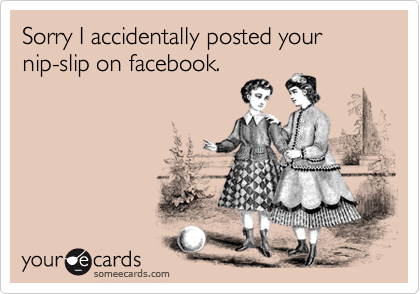 Sorry I accidentally posted your  nip-slip on facebook.