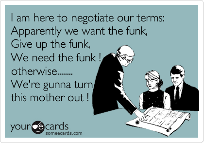 I am here to negotiate our terms: Apparently we want the funk,Give up the funk, We need the funk !otherwise........We're gunna turn this mother out !