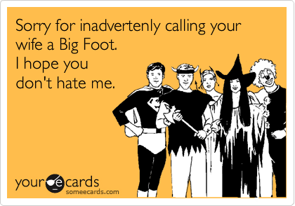 Sorry for inadvertenly calling your wife a Big Foot.  I hope youdon't hate me.