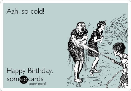 Aah, so cold!       Happy Birthday.