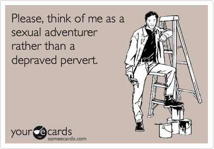 Please, think of me as asexual adventurerrather than adepraved pervert.