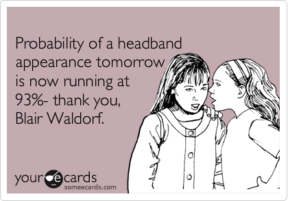 Probability of a headband appearance tomorrow is now running at93%- thank you, Blair Waldorf.