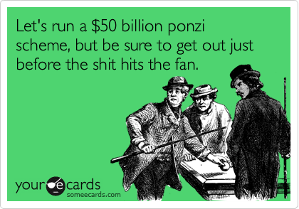 Let's run a $50 billion ponzi scheme, but be sure to get out just before the shit hits the fan.