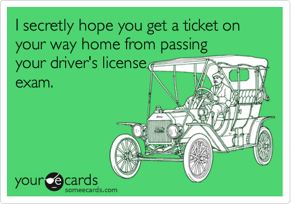 I secretly hope you get a ticket on your way home from passingyour driver's licenseexam.