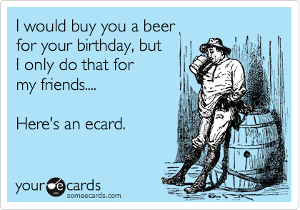 I would buy you a beer for your birthday, but I only do that for my friends....Here's an ecard.