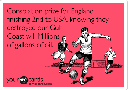 Consolation prize for England finishing 2nd to USA, knowing they destroyed our Gulf Coast will Millions of gallons of oil.