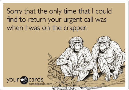Sorry that the only time that I could find to return your urgent call was when I was on the crapper.