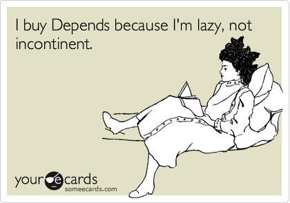 I buy Depends because I'm lazy, not incontinent.