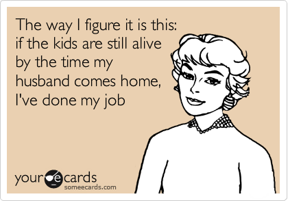 The way I figure it is this:if the kids are still aliveby the time myhusband comes home,I've done my job