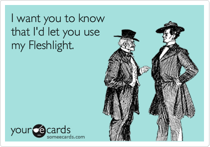 I want you to know that I'd let you use my Fleshlight.