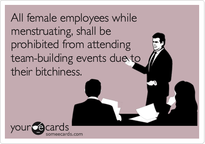 All female employees while menstruating, shall beprohibited from attendingteam-building events due totheir bitchiness.