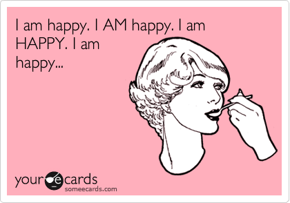I am happy. I AM happy. I am HAPPY. I am happy...