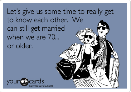 Let's give us some time to really get to know each other.  We