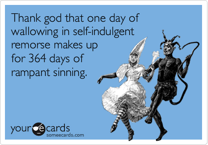 Thank god that one day of wallowing in self-indulgent