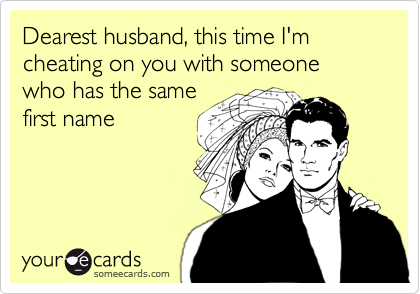 Dearest husband, this time I'm cheating on you with someone who has the same first name
