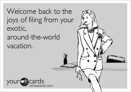 Welcome back to thejoys of filing from yourexotic,around-the-worldvacation.