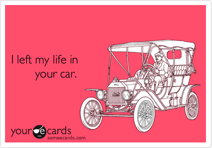 I left my life in       your car.