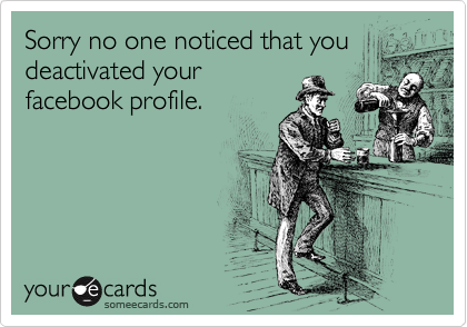 Sorry no one noticed that you deactivated your facebook profile.