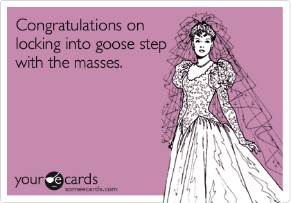 Congratulations onlocking into goose stepwith the masses.