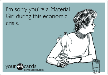I'm sorry you're a MaterialGirl during this economiccrisis.