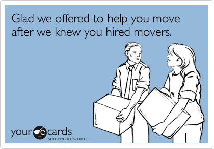Glad we offered to help you move after we knew you hired movers.