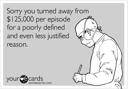 Sorry you turned away from %24125,000 per episode
