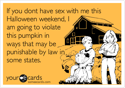 If you dont have sex with me this Halloween weekend, Iam going to violatethis pumpkin inways that may bepunishable by law insome states.